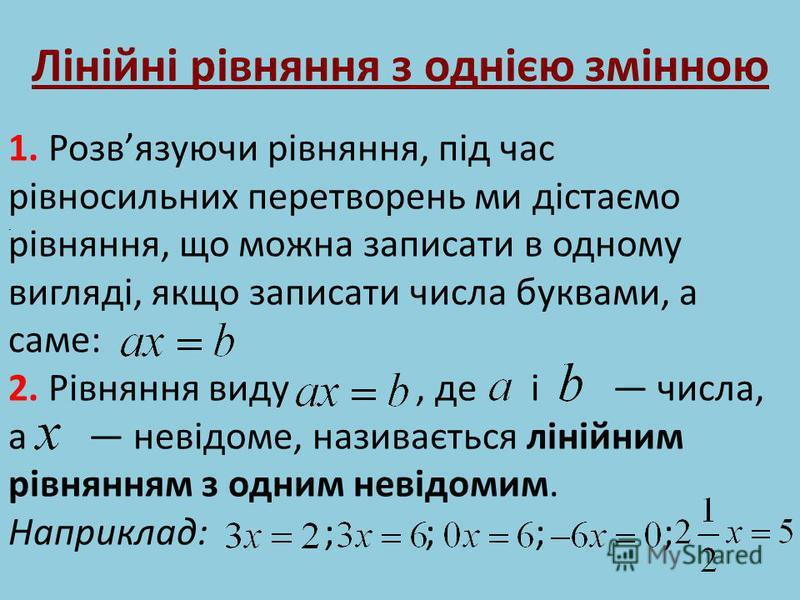 Лінійні рівняння з однією змінною 1. Розвязуючи рівняння, під час рівносильних перетворень ми дістаємо рівняння, що можна записати в одному вигляді, якщо записати числа буквами, а саме: 2. Рівняння виду, де і числа, а невідоме, називається лінійним р