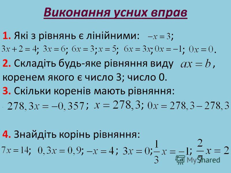 Виконання усних вправ 1. Які з рівнянь є лінійними: ; ; ; ; ; ; ;. 2. Складіть будь-яке рівняння виду, коренем якого є число 3; число 0. 3. Скільки коренів мають рівняння: ; ; 4. Знайдіть корінь рівняння: ; ; ; ; ;.