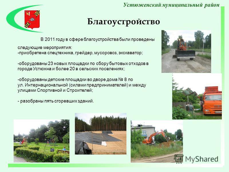В 2011 году в сфере благоустройства были проведены следующие мероприятия: -приобретена спецтехника, грейдер, мусоровоз, экскаватор; -оборудованы 23 новых площадки по сбору бытовых отходов в городе Устюжна и более 20 в сельских поселениях; -оборудован
