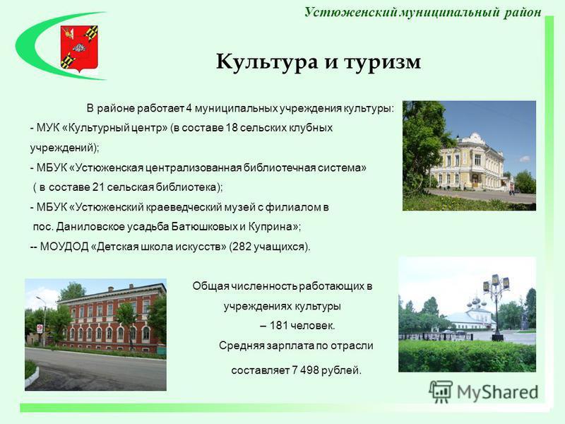 В районе работает 4 муниципальных учреждения культуры: - МУК «Культурный центр» (в составе 18 сельских клубных учреждений); - МБУК «Устюженская централизованная библиотечная система» ( в составе 21 сельская библиотека); - МБУК «Устюженский краеведчес