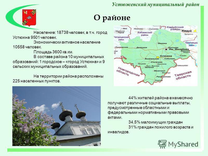 О районе Устюженский муниципальный район Население: 18738 человек, в т.ч. город Устюжна 9501 человек. Экономически активное население 10558 человек. Площадь 3600 кв.км. В составе района 10 муниципальных образований: 1 городское – «город Устюжна» и 9