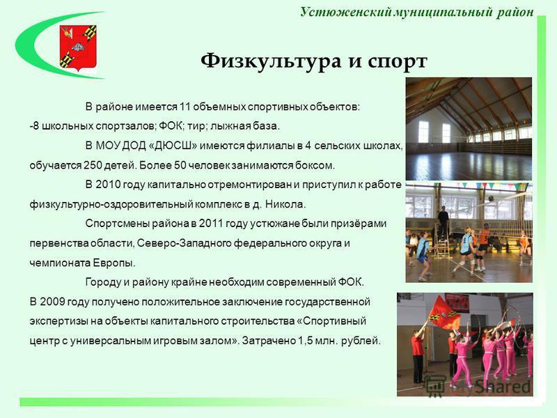 В районе имеется 11 объемных спортивных объектов: -8 школьных спортзалов; ФОК; тир; лыжная база. В МОУ ДОД «ДЮСШ» имеются филиалы в 4 сельских школах, обучается 250 детей. Более 50 человек занимаются боксом. В 2010 году капитально отремонтирован и пр