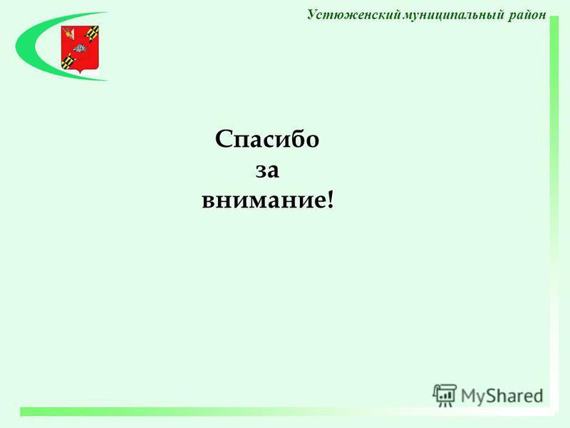 Спасибо за внимание! Устюженский муниципальный район