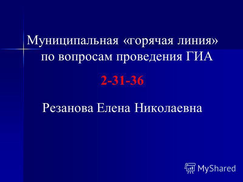 Муниципальная «горячая линия» по вопросам проведения ГИА 2-31-36 Резанова Елена Николаевна