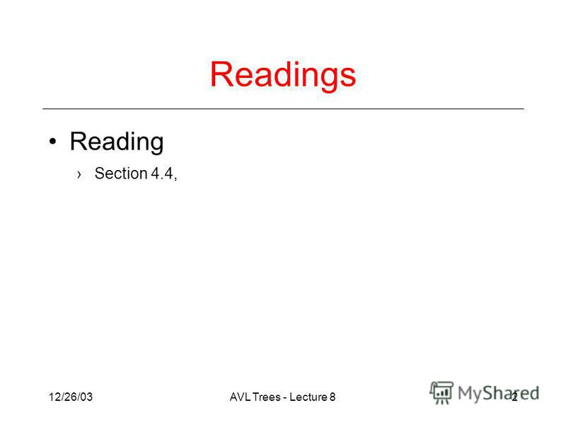 12/26/03AVL Trees - Lecture 82 Readings Reading Section 4.4,