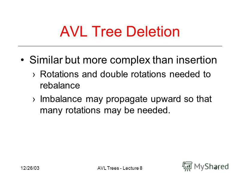 12/26/03AVL Trees - Lecture 841 AVL Tree Deletion Similar but more complex than insertion Rotations and double rotations needed to rebalance Imbalance may propagate upward so that many rotations may be needed.