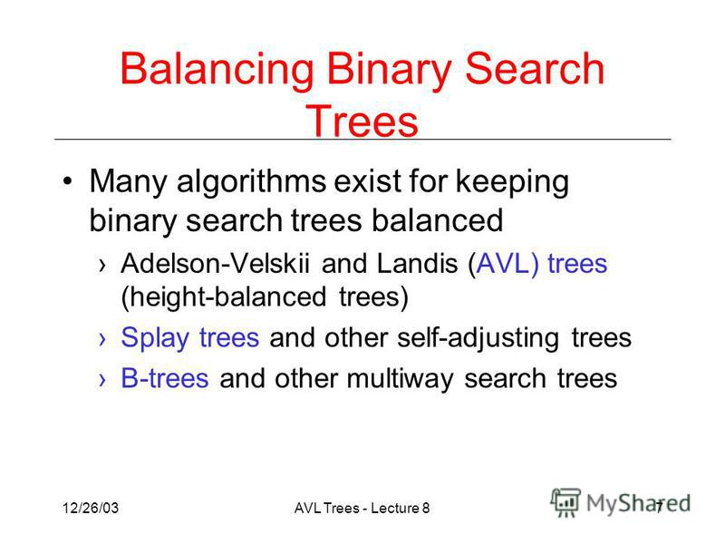 12/26/03AVL Trees - Lecture 87 Balancing Binary Search Trees Many algorithms exist for keeping binary search trees balanced Adelson-Velskii and Landis (AVL) trees (height-balanced trees) Splay trees and other self-adjusting trees B-trees and other mu