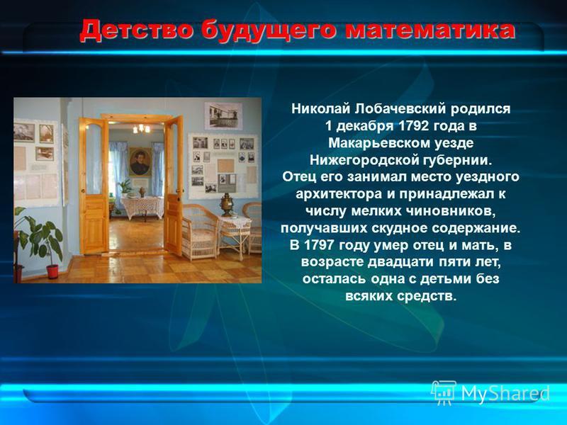 Детство будущего математика Николай Лобачевский родился 1 декабря 1792 года в Макарьевском уезде Нижегородской губернии. Отец его занимал место уездного архитектора и принадлежал к числу мелких чиновников, получавших скудное содержание. В 1797 году у