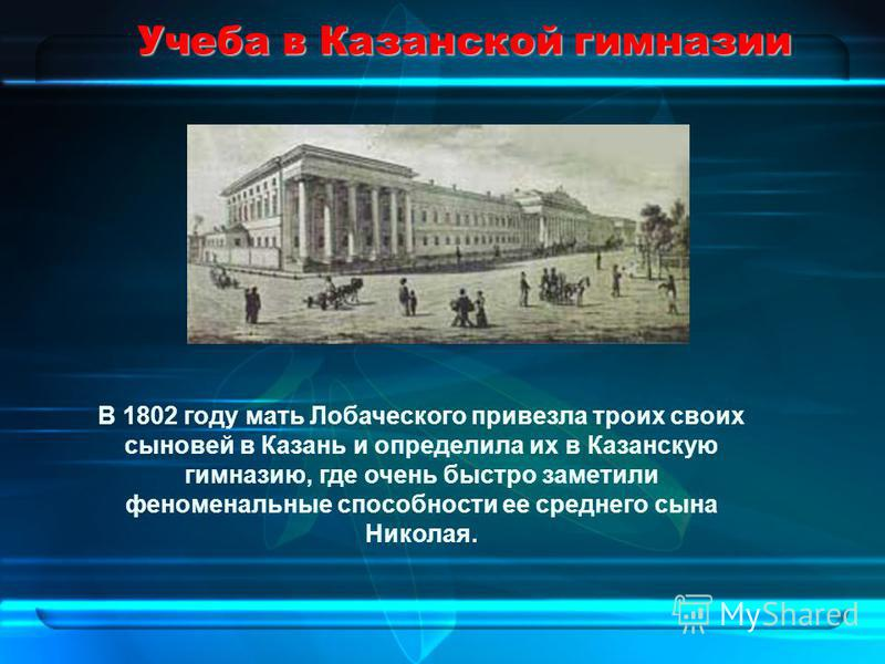 Учеба в Казанской гимназии В 1802 году мать Лобаческого привезла троих своих сыновей в Казань и определила их в Казанскую гимназию, где очень быстро заметили феноменальные способности ее среднего сына Николая.
