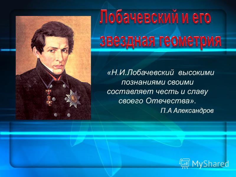 «Н.И.Лобачевский высокими познаниями своими составляет честь и славу своего Отечества». П.А Александров