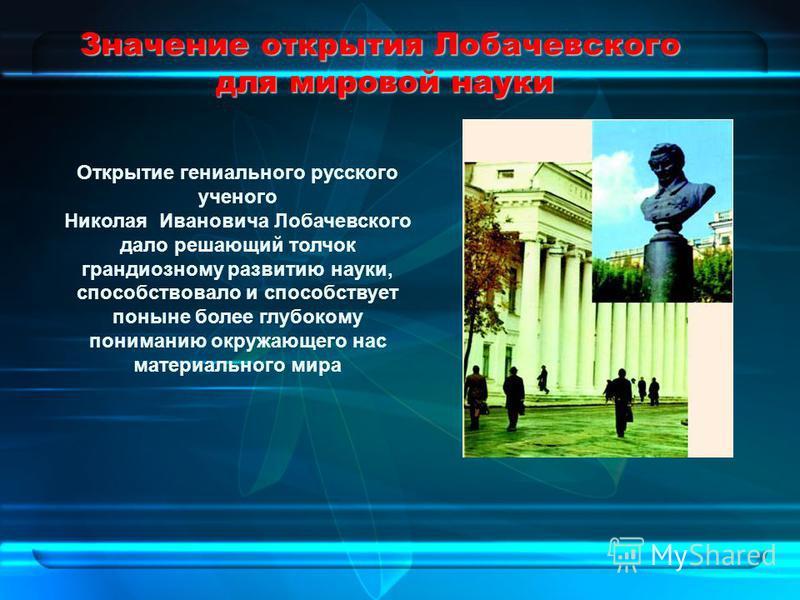 Значение открытия Лобачевского для мировой науки Открытие гениального русского ученого Николая Ивановича Лобачевского дало решающий толчок грандиозному развитию науки, способствовало и способствует поныне более глубокому пониманию окружающего нас мат