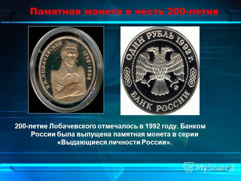 Памятная монета в честь 200-летия 200-летие Лобачевского отмечалось в 1992 году. Банком России была выпущена памятная монета в серии «Выдающиеся личности России».