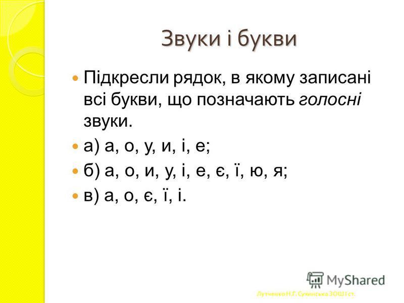 Звуки і букви. В українській мові 6 голосних звуків Звуки [а] [о] [у] [е] [и] [і] Букви а я о у ю е є и і ї Букви Я, Ю, Є на початку складу позначають два звуки; в кінці складу після приголосного – один звук. Буква Ї завжди позначає два звуки. Лутчен