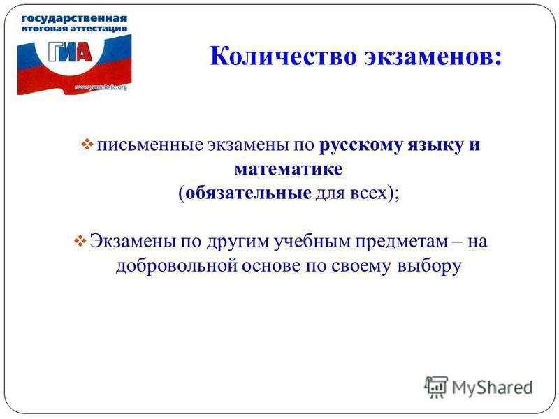 Количество экзаменов: 6 письменные экзамены по русскому языку и математике (обязательные для всех); Экзамены по другим учебным предметам – на добровольной основе по своему выбору