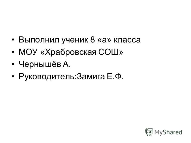 Выполнил ученик 8 «а» класса МОУ «Храбровская СОШ» Чернышёв А. Руководитель:Замига Е.Ф.