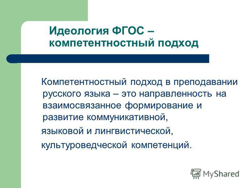 Идеология ФГОС – компетентностный подход Компетентностный подход в преподавании русского языка – это направленность на взаимосвязанное формирование и развитие коммуникативной, языковой и лингвистической, культуроведческой компетенций.