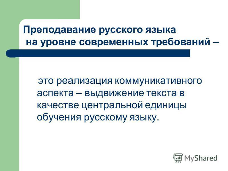это реализация коммуникативного аспекта – выдвижение текста в качестве центральной единицы обучения русскому языку. Преподавание русского языка на уровне современных требований –