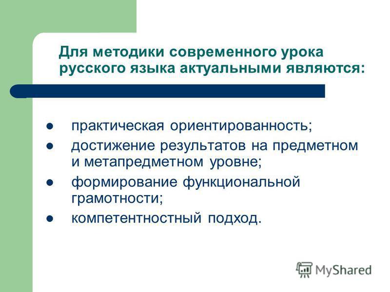 Для методики современного урока русского языка актуальными являются: практическая ориентированность; достижение результатов на предметном и мета предметном уровне; формирование функциональной грамотности; компетентностный подход.