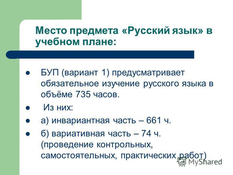 Место предмета «Русский язык» в учебном плане: БУП (вариант 1) предусматривает обязательное изучение русского языка в объёме 735 часов. Из них: а) инвариантная часть – 661 ч. б) вариативная часть – 74 ч. (проведение контрольных, самостоятельных, прак