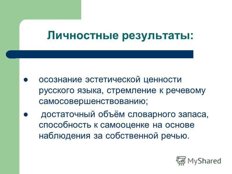 Личностные результаты: осознание эстетической ценности русского языка, стремление к речевому самосовершенствованию; достаточный объём словарного запаса, способность к самооценке на основе наблюдения за собственной речью.