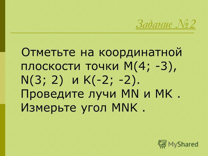 Задание 2 Отметьте на координатной плоскости точки M(4; -3), N(3; 2) и K(-2; -2). Проведите лучи MN и MK. Измерьте угол MNK.