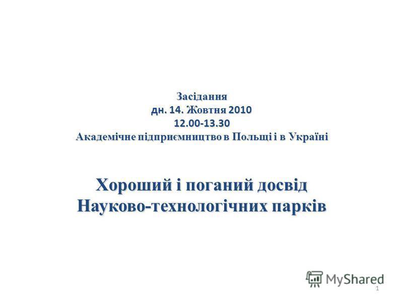 Засідання дн. 14. Жовтня 2010 12.00-13.30 Академічне підприємництво в Польщі і в Україні Хороший і поганий досвід Науково-технологічних парків 1