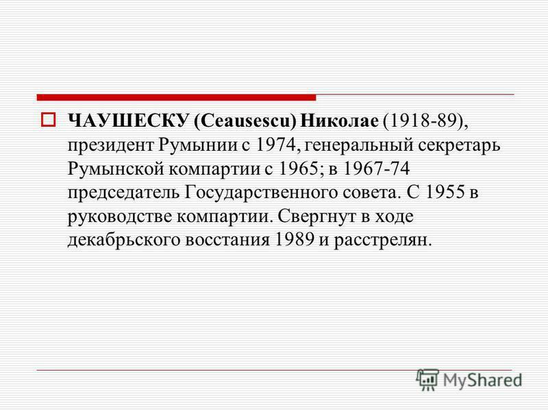 ЧАУШЕСКУ (Ceausescu) Николае (1918-89), президент Румынии с 1974, генеральный секретарь Румынской компартии с 1965; в 1967-74 председатель Государственного совета. С 1955 в руководстве компартии. Свергнут в ходе декабрьского восстания 1989 и расстрел