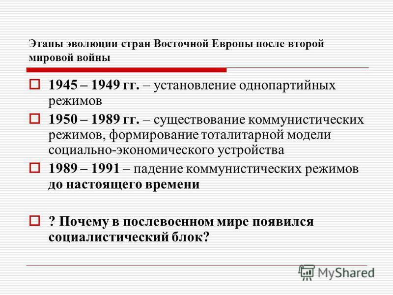 Этапы эволюции стран Восточной Европы после второй мировой войны 1945 – 1949 гг. – установление однопартийных режимов 1950 – 1989 гг. – существование коммунистических режимов, формирование тоталитарной модели социально-экономического устройства 1989