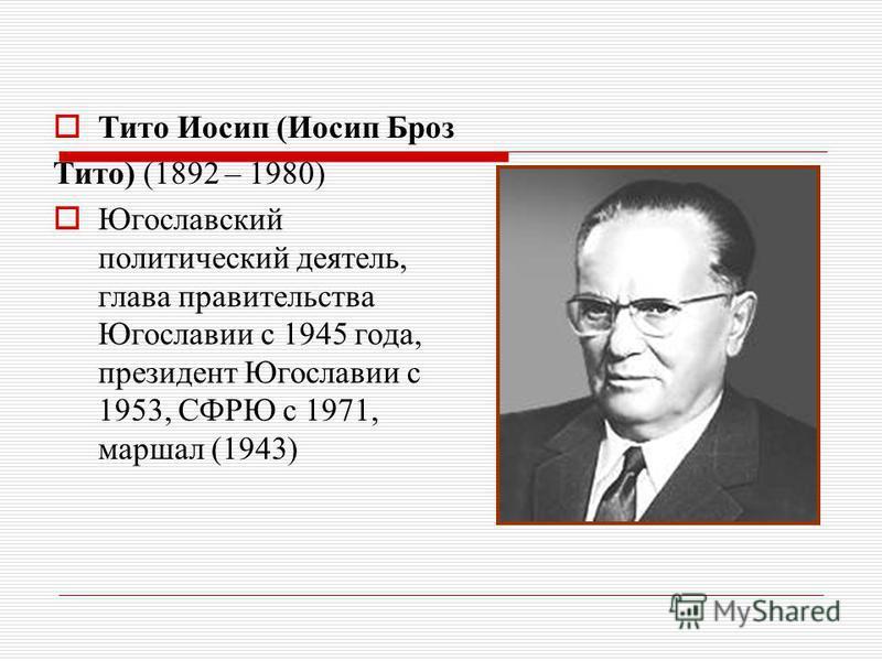 Тито Иосип (Иосип Броз Тито) (1892 – 1980) Югославский политический деятель, глава правительства Югославии с 1945 года, президент Югославии с 1953, СФРЮ с 1971, маршал (1943)