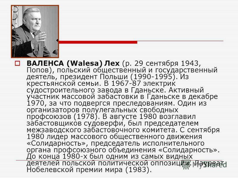 ВАЛЕНСА (Walesa) Лех (р. 29 сентября 1943, Попов), польский общественный и государственный деятель, президент Польши (1990-1995). Из крестьянской семьи. В 1967-87 электрик судостроительного завода в Гданьске. Активный участник массовой забастовки в Г