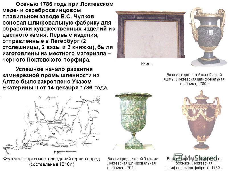 Осенью 1786 года при Локтевском меде- и серебросвинцовом плавильном заводе В.С. Чулков основал шлифовальную фабрику для обработки художественных изделий из цветного камня. Первые изделия, отправленные в Петербург (2 столешницы, 2 вазы и 3 книжки), бы