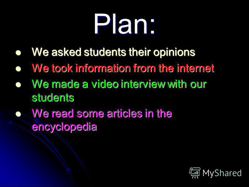 Plan: We asked students their opinions We asked students their opinions We took information from the internet We took information from the internet We made a video interview with our students We made a video interview with our students We read some a