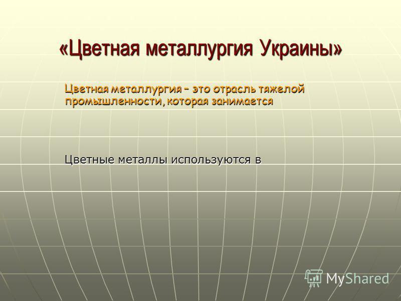 «Цветная металлургия Украины» Цветная металлургия – это отрасль тяжелой промышленности, которая занимается Цветные металлы используются в