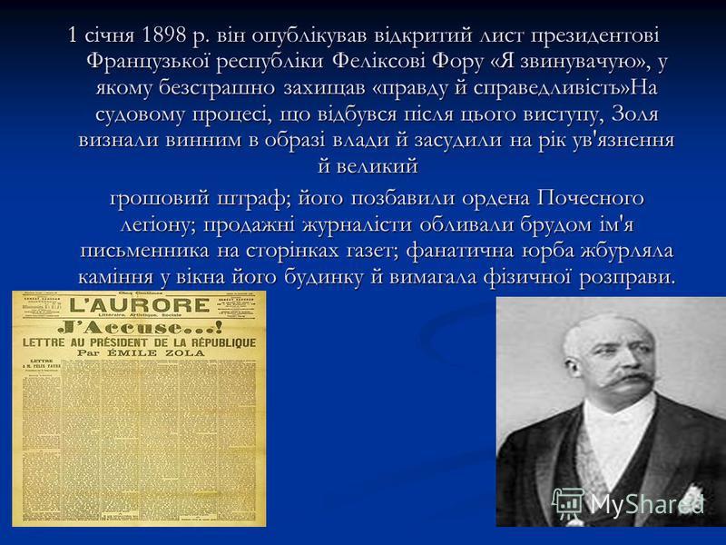 1 січня 1898 р. він опублікував відкритий лист президентові Французької республіки Феліксові Фору «Я звинувачую», у якому безстрашно захищав «правду й справедливість»На судовому процесі, що відбувся після цього виступу, Золя визнали винним в образі в