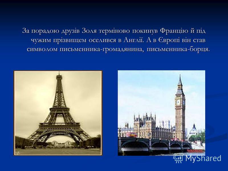 За порадою друзів Золя терміново покинув Францію й під чужим прізвищем оселився в Англії. А в Європі він став символом письменника-громадянина, письменника-борця.