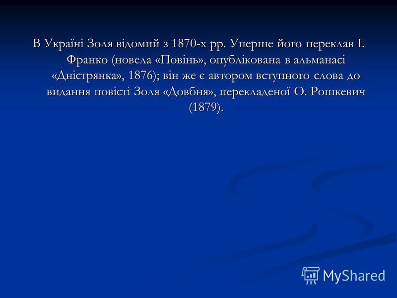 В Україні Золя відомий з 1870-х pp. Уперше його переклав І. Франко (новела «Повінь», опублікована в альманасі «Дністрянка», 1876); він же є автором вступного слова до видання повісті Золя «Довбня», перекладеної О. Рошкевич (1879).