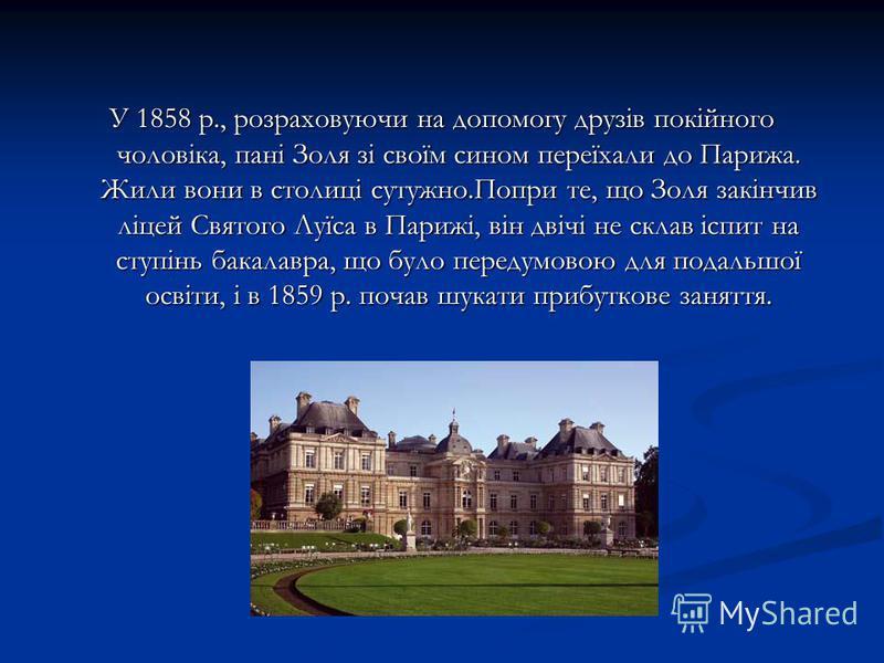 У 1858 р., розраховуючи на допомогу друзів покійного чоловіка, пані Золя зі своїм сином переїхали до Парижа. Жили вони в столиці сутужно.Попри те, що Золя закінчив ліцей Святого Луїса в Парижі, він двічі не склав іспит на ступінь бакалавра, що було п