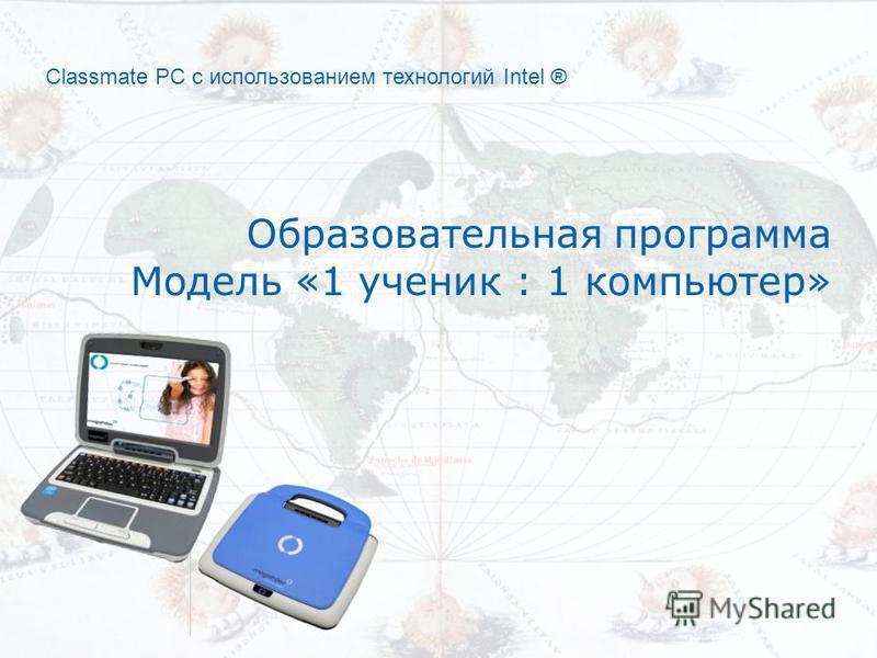 Classmate PC с использованием технологий Intel ® Образовательная программа Модель «1 ученик : 1 компьютер»