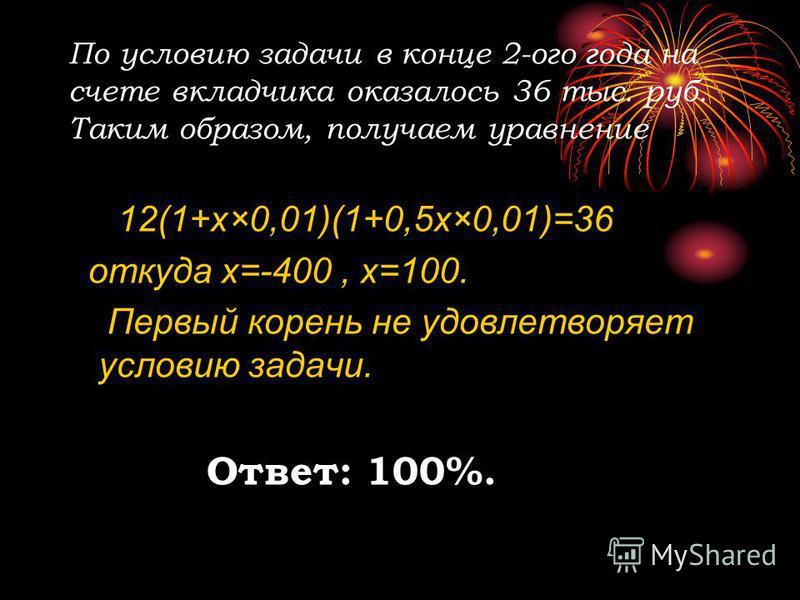 По условию задачи в конце 2-ого года на счете вкладчика оказалось 36 тыс. руб. Таким образом, получаем уравнение 12(1+х×0,01)(1+0,5 х×0,01)=36 откуда х=-400, х=100. Первый корень не удовлетворяет условию задачи. Ответ: 100%.