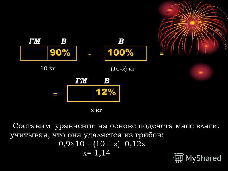 90% 100% 12% ГМВВ В 10 кг (10-х) кг х кг - = = Составим уравнение на основе подсчета масс влаги, учитывая, что она удаляется из грибов: 0,9×10 – (10 – х)=0,12 х х= 1,14