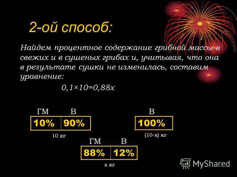 2-ой способ: Найдем процентное содержание грибной массы в свежих и в сушеных грибах и, учитывая, что она в результате сушки не изменилась, составим уравнение: 0,1×10=0,88 х 10%90% 100% 88%12% ГМВВ В 10 кг (10-х) кг х кг