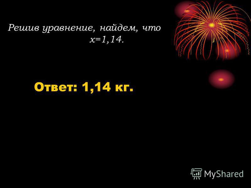 Решив уравнение, найдем, что х=1,14. Ответ: 1,14 кг.