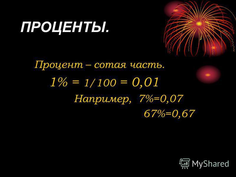 ПРОЦЕНТЫ. Процент – сотая часть. 1% = 1/100 = 0,01 Например, 7%=0,07 67%=0,67