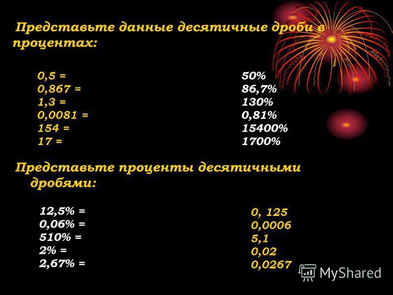 Представьте данные десятичные дроби в процентах: Представьте проценты десятичними дробями: 0,5 = 0,867 = 1,3 = 0,0081 = 154 = 17 = 50% 86,7% 130% 0,81% 15400% 1700% 12,5% = 0,06% = 510% = 2% = 2,67% = 0, 125 0,0006 5,1 0,02 0,0267