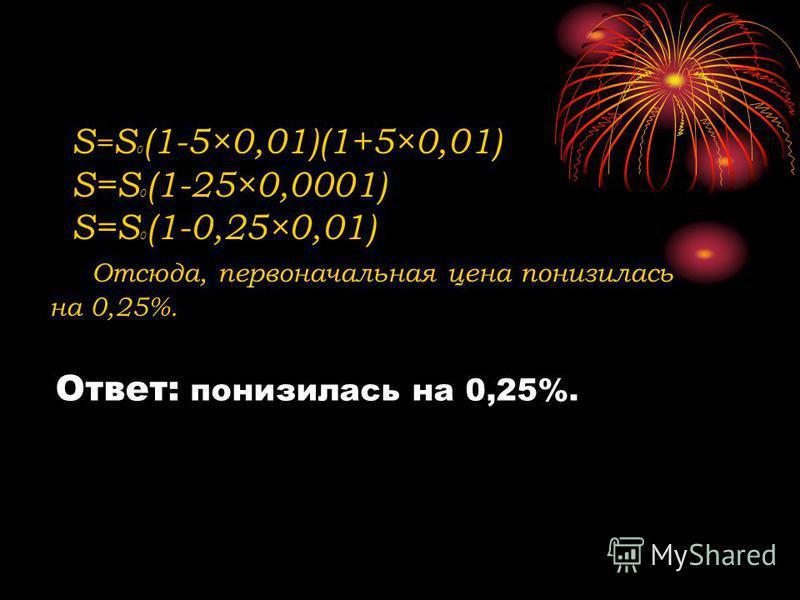 S = S 0 (1-5×0,01)(1+5×0,01) S=S 0 (1-25×0,0001) S=S 0 (1-0,25×0,01) Отсюда, первоначальная цена понизилась на 0,25%. Ответ: понизилась на 0,25%.