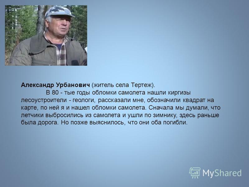 Александр Урбанович (житель села Тертеж). В 80 - тые годы обломки самолета нашли киргизы лесоустроители - геологи, рассказали мне, обозначили квадрат на карте, по ней я и нашел обломки самолета. Сначала мы думали, что летчики выбросились из самолета