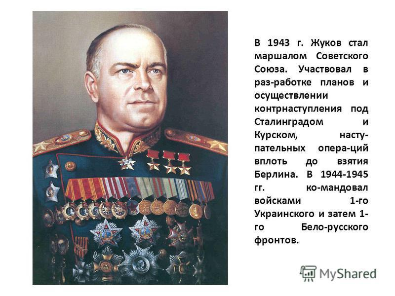 В 1943 г. Жуков стал маршалом Советского Союза. Участвовал в раз-работке планов и осуществлении контрнаступления под Сталинградом и Курском, наступательных опера-ций вплоть до взятия Берлина. В 1944-1945 гг. ко-мандовал войсками 1-го Украинского и за