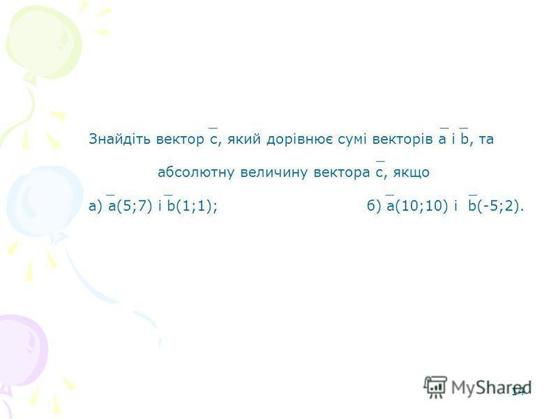 14 _ _ _ Знайдіть вектор с, який дорівнює сумі векторів а і b, та _ абсолютну величину вектора с, якщо _ _ _ _ а) а(5;7) і b(1;1); б) а(10;10) і b(-5;2).