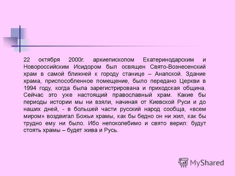22 октября 2000 г. архиепископом Екатеринодарским и Новороссийским Исидором был освящен Свято-Вознесенский храм в самой ближней к городу станице – Анапской. Здание храма, приспособленное помещение, было передано Церкви в 1994 году, когда была зарегис