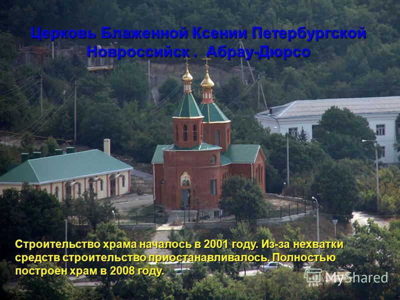 Строительство храма началось в 2001 году. Из-за нехватки средств строительство приостанавливалось. Полностью построен храм в 2008 году. Церковь Блаженной Ксении Петербургской Новроссийск. Абрау-Дюрсо